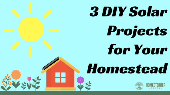 3 DIY Solar Projects for Your Homestead - Homesteader